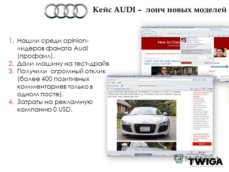 www.twigatouch.ru 1.Нашли среди opinion- лидеров фаната Audi (профаил). 2.Дали машину на тест-драйв 3.Получили огромный отклик (более 400 позитивных комментариев только в одном посте). 4.Затраты на рекламную кампанию 0 USD. Кейс АUDI – лонч новых мод