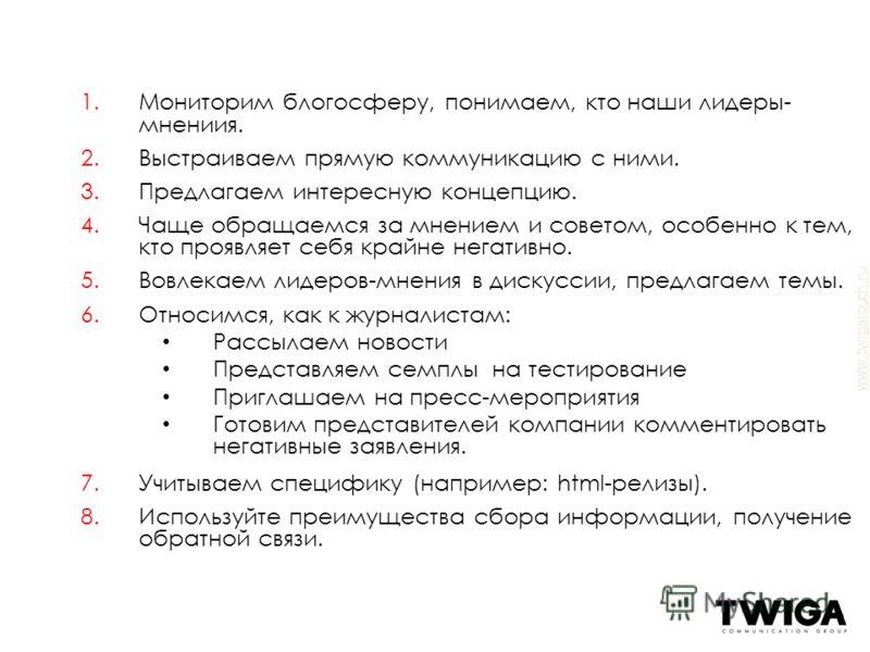 www.twigatouch.ru 1.Мониторим блогосферу, понимаем, кто наши лидеры- мнениия. 2.Выстраиваем прямую коммуникацию с ними. 3.Предлагаем интересную концепцию. 4.Чаще обращаемся за мнением и советом, особенно к тем, кто проявляет себя крайне негативно. 5.