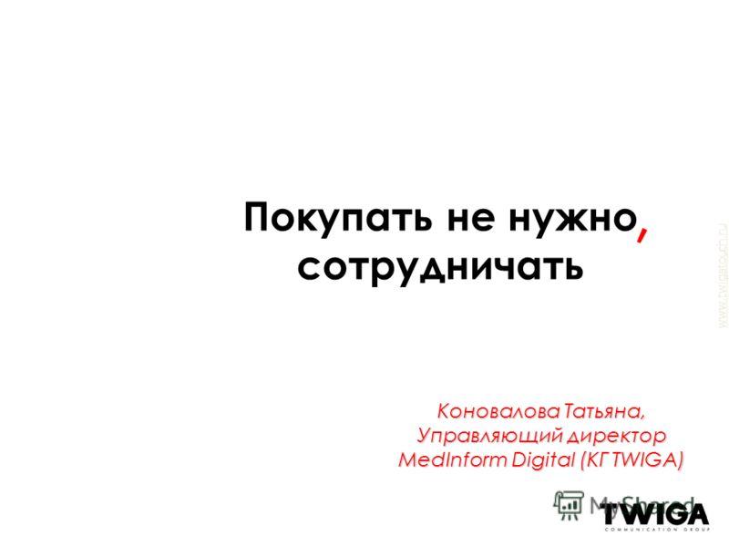 www.twigatouch.ru Коновалова Татьяна, Управляющий директор MedInform Digital (КГ TWIGA) Покупать не нужно сотрудничать,