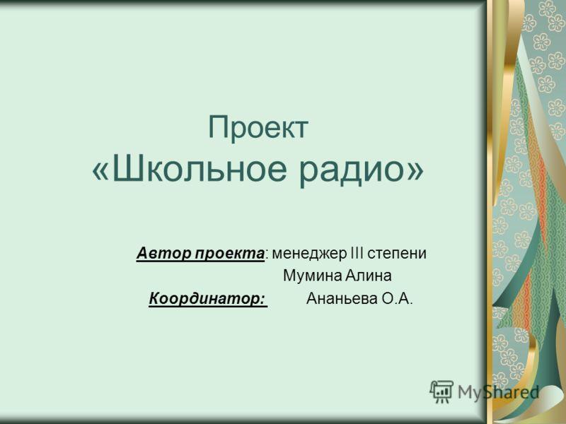 Проект «Школьное радио» Автор проекта: менеджер III степени Мумина Алина Координатор: Ананьева О.А.