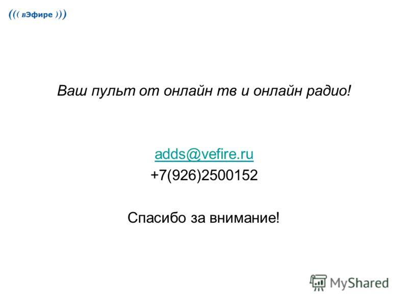 Ваш пульт от онлайн тв и онлайн радио! adds@vefire.ru +7(926)2500152 Спасибо за внимание!