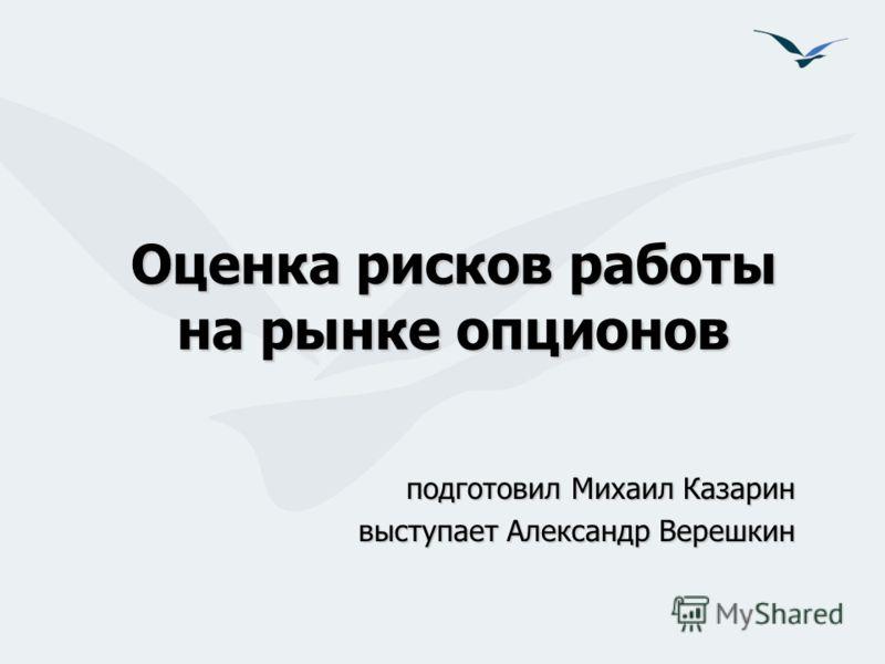Оценка рисков работы на рынке опционов подготовил Михаил Казарин выступает Александр Верешкин