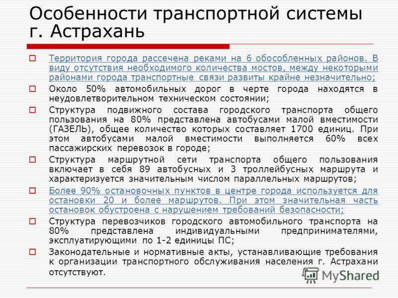 Особенности транспортной системы г. Астрахань Территория города рассечена реками на 6 обособленных районов. В виду отсутствия необходимого количества мостов, между некоторыми районами города транспортные связи развиты крайне незначительно; Территория