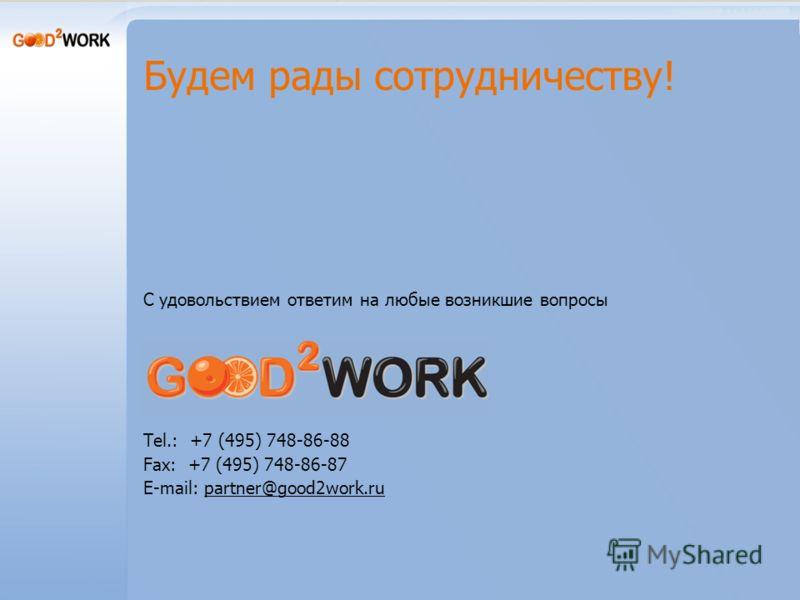Будем рады сотрудничеству! С удовольствием ответим на любые возникшие вопросы Tel.: +7 (495) 748-86-88 Fax: +7 (495) 748-86-87 E-mail: partner@good2work.ru