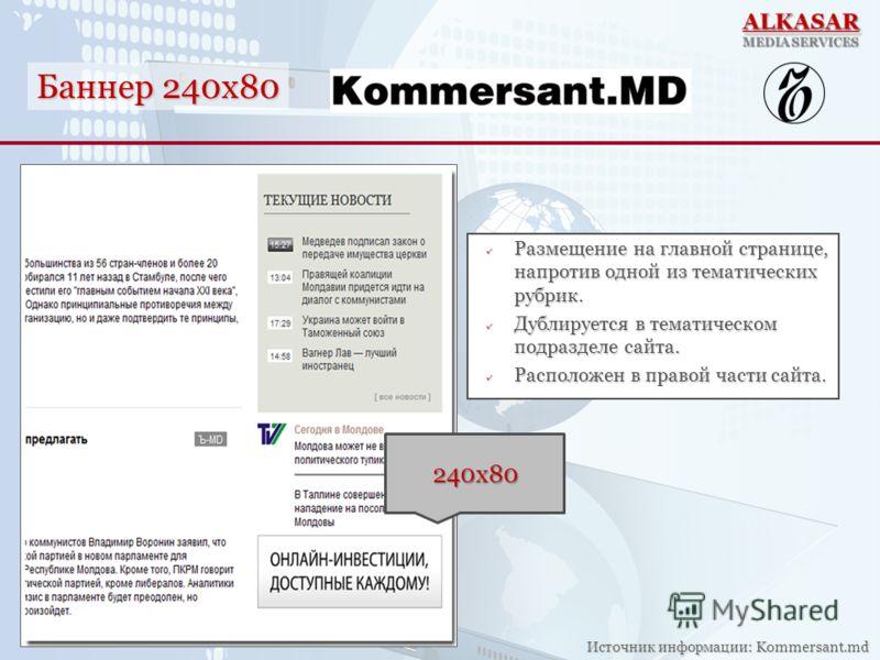 Баннер 240x80 Источник информации: Kommersant.md Размещение на главной странице, напротив одной из тематических рубрик. Размещение на главной странице, напротив одной из тематических рубрик. Дублируется в тематическом подразделе сайта. Дублируется в