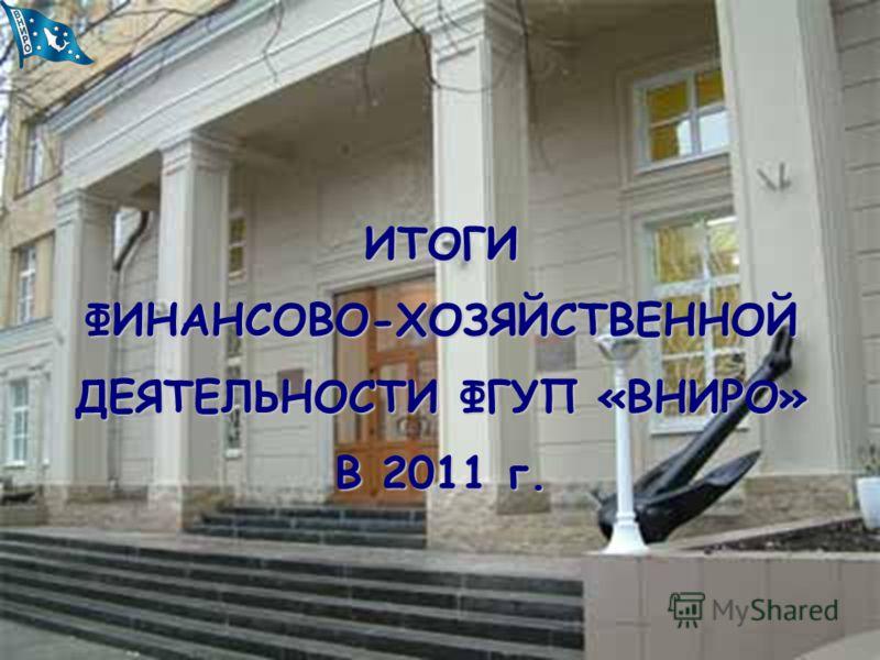 ИТОГИ ФИНАНСОВО-ХОЗЯЙСТВЕННОЙ ДЕЯТЕЛЬНОСТИ ФГУП «ВНИРО» В 2011 г.