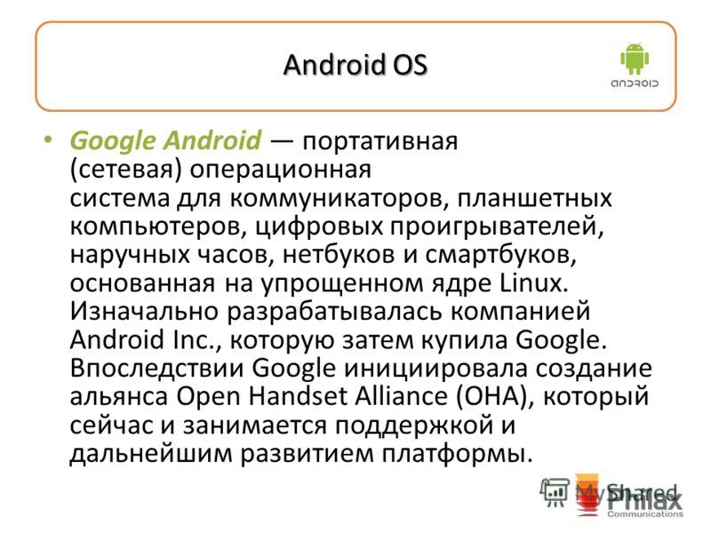 Android OS Google Android портативная (сетевая) операционная система для коммуникаторов, планшетных компьютеров, цифровых проигрывателей, наручных часов, нетбуков и смартбуков, основанная на упрощенном ядре Linux. Изначально разрабатывалась компанией