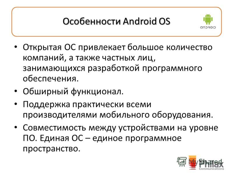 Особенности Android OS Открытая ОС привлекает большое количество компаний, а также частных лиц, занимающихся разработкой программного обеспечения. Обширный функционал. Поддержка практически всеми производителями мобильного оборудования. Совместимость