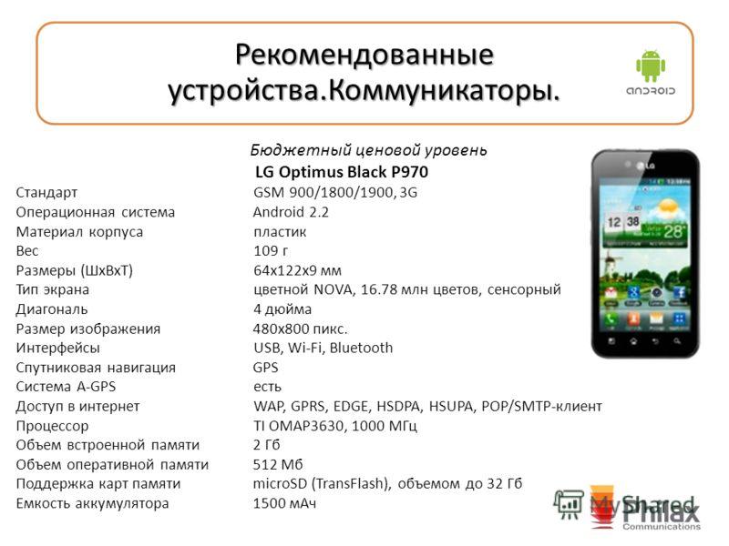 Рекомендованные устройства.Коммуникаторы. Бюджетный ценовой уровень LG Optimus Black P970 Стандарт GSM 900/1800/1900, 3G Операционная система Android 2.2 Материал корпуса пластик Вес 109 г Размеры (ШxВxТ) 64x122x9 мм Тип экрана цветной NOVA, 16.78 мл