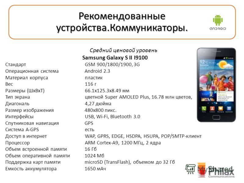 Средний ценовой уровень Samsung Galaxy S II I9100 Стандарт GSM 900/1800/1900, 3G Операционная система Android 2.3 Материал корпуса пластик Вес 116 г Размеры (ШxВxТ) 66.1x125.3x8.49 мм Тип экрана цветной Super AMOLED Plus, 16.78 млн цветов, Диагональ