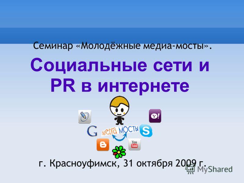 Семинар «Молодёжные медиа-мосты». г. Красноуфимск, 31 октября 2009 г. Социальные сети и PR в интернете