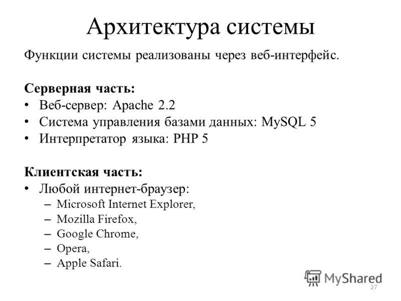 Архитектура системы Функции системы реализованы через веб-интерфейс. Серверная часть: Веб-сервер: Apache 2.2 Система управления базами данных: MySQL 5 Интерпретатор языка: PHP 5 Клиентская часть: Любой интернет-браузер: – Microsoft Internet Explorer,