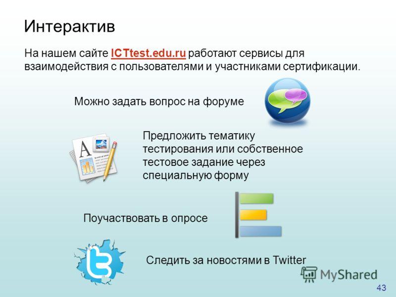 43 На нашем сайте ICTtest.edu.ru работают сервисы для взаимодействия с пользователями и участниками сертификации. Интерактив Можно задать вопрос на форуме Предложить тематику тестирования или собственное тестовое задание через специальную форму Поуча