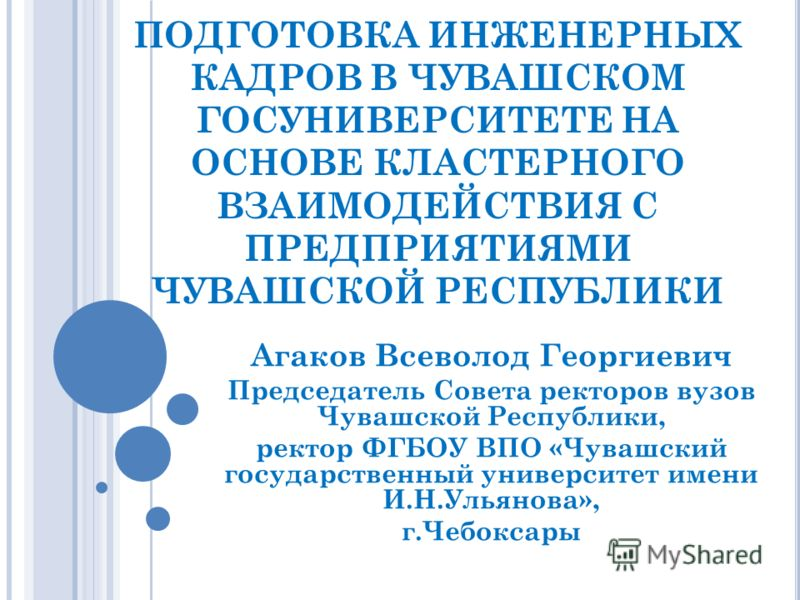 ПОДГОТОВКА ИНЖЕНЕРНЫХ КАДРОВ В ЧУВАШСКОМ ГОСУНИВЕРСИТЕТЕ НА ОСНОВЕ КЛАСТЕРНОГО ВЗАИМОДЕЙСТВИЯ С ПРЕДПРИЯТИЯМИ ЧУВАШСКОЙ РЕСПУБЛИКИ Агаков Всеволод Георгиевич Председатель Совета ректоров вузов Чувашской Республики, ректор ФГБОУ ВПО «Чувашский государ