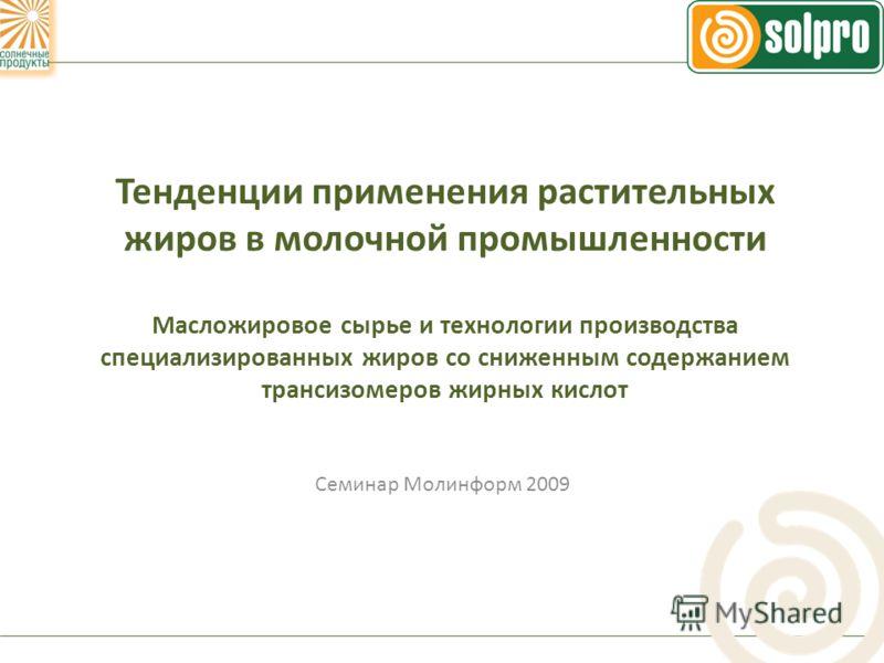 Тенденции применения растительных жиров в молочной промышленности Масложировое сырье и технологии производства специализированных жиров со сниженным содержанием трансизомеров жирных кислот Семинар Молинформ 2009