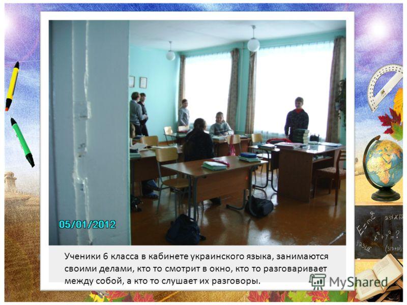 Ученики 6 класса в кабинете украинского языка, занимаются своими делами, кто то смотрит в окно, кто то разговаривает между собой, а кто то слушает их разговоры.