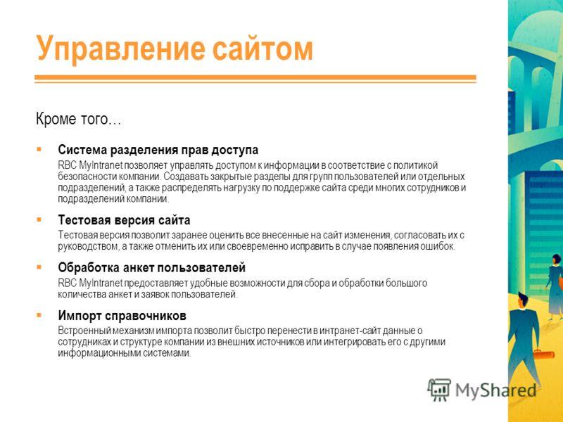 Управление сайтом Система разделения прав доступа RBC MyIntranet позволяет управлять доступом к информации в соответствие с политикой безопасности компании. Создавать закрытые разделы для групп пользователей или отдельных подразделений, а также распр