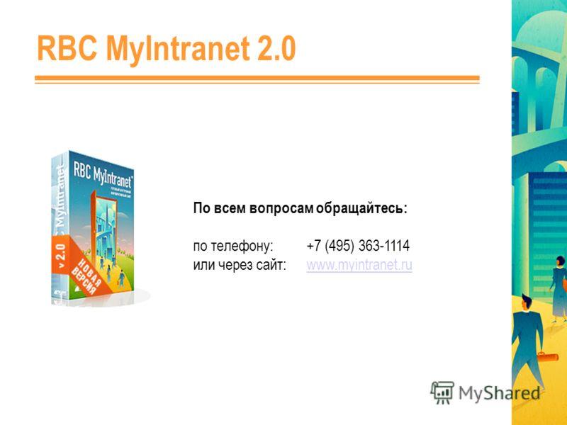 По всем вопросам обращайтесь: по телефону: +7 (495) 363-1114 или через сайт: www.myintranet.ruwww.myintranet.ru RBC MyIntranet 2.0