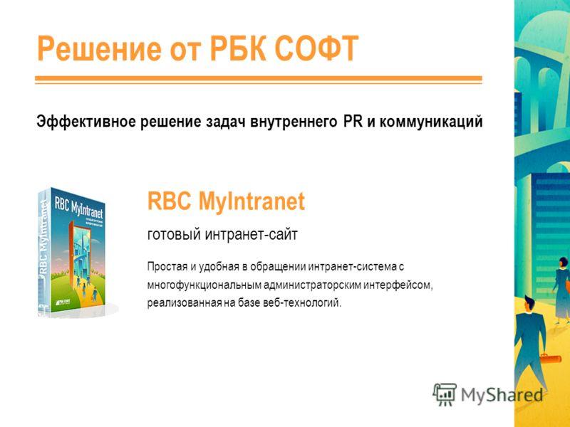 Решение от РБК СОФТ Эффективное решение задач внутреннего PR и коммуникаций RBC MyIntranet готовый интранет-сайт Простая и удобная в обращении интранет-система с многофункциональным администраторским интерфейсом, реализованная на базе веб-технологий.