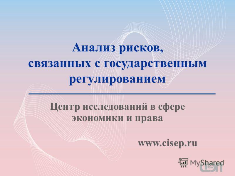 Анализ рисков, связанных с государственным регулированием Центр исследований в сфере экономики и права www.cisep.ru