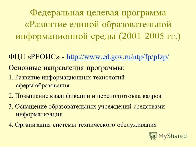 Федеральная целевая программа «Развитие единой образовательной информационной среды (2001-2005 гг.) ФЦП «РЕОИС» - http://www.ed.gov.ru/ntp/fp/pfzp/http://www.ed.gov.ru/ntp/fp/pfzp/ Основные направления программы: 1. Развитие информационных технологий