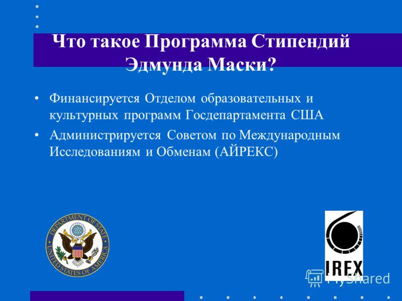 Что такое Программа Стипендий Эдмунда Маски? Финансируется Отделом образовательных и культурных программ Госдепартамента США Администрируется Советом по Международным Исследованиям и Обменам (АЙРЕКС)