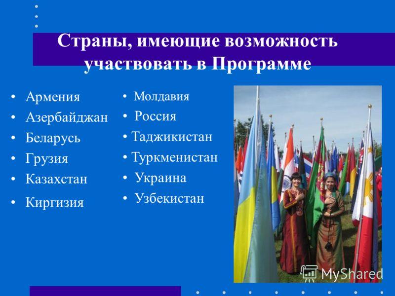 Страны, имеющие возможность участвовать в Программе Армения Азербайджан Беларусь Грузия Казахстан Киргизия Молдавия Россия Таджикистан Туркменистан Украина Узбекистан