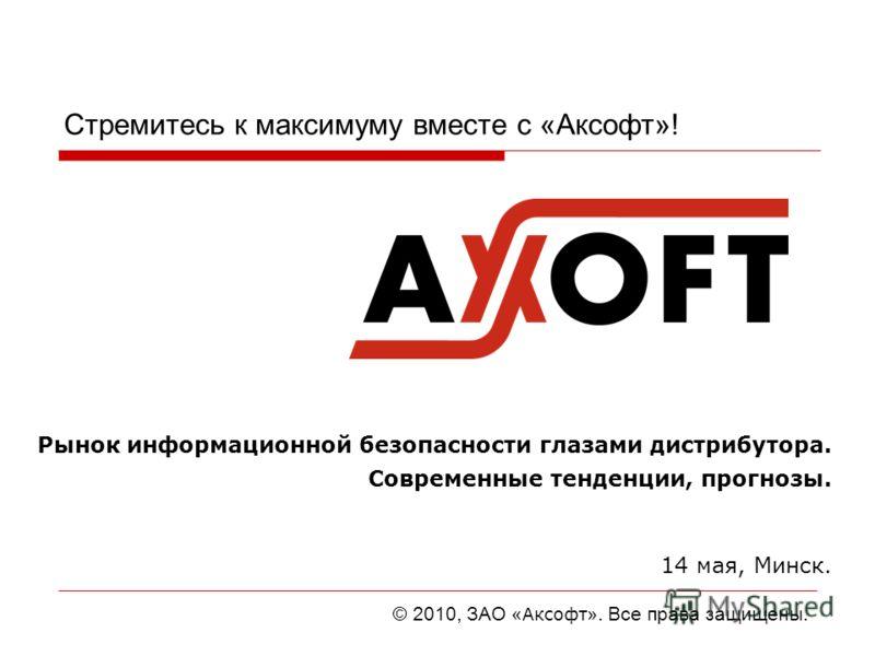 Стремитесь к максимуму вместе с «Аксофт»! Рынок информационной безопасности глазами дистрибутора. Современные тенденции, прогнозы. 14 мая, Минск. © 2010, ЗАО « Аксофт ». Все права защищены.