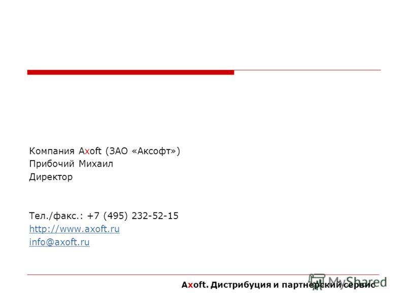 Компания Axoft (ЗАО «Аксофт») Прибочий Михаил Директор Тел./факс.: +7 (495) 232-52-15 http://www.axoft.ru info@axoft.ru Axoft. Дистрибуция и партнерский сервис