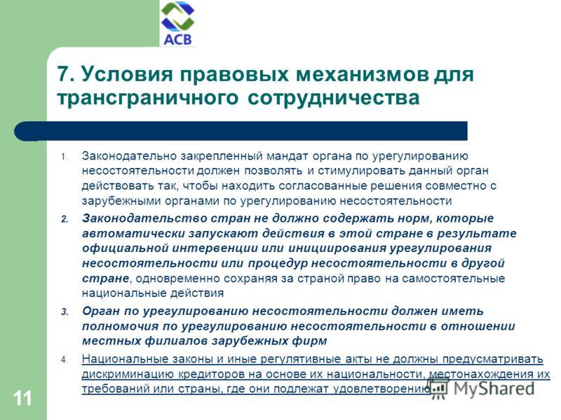 11 7. Условия правовых механизмов для трансграничного сотрудничества 1. Законодательно закрепленный мандат органа по урегулированию несостоятельности должен позволять и стимулировать данный орган действовать так, чтобы находить согласованные решения