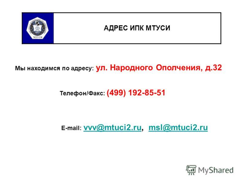 АДРЕС ИПК МТУСИ Мы находимся по адресу: ул. Народного Ополчения, д.32 Телефон/Факс: (499) 192-85-51 E-mail: vvv@mtuci2.ru, msl@mtuci2.ru vvv@mtuci2.rumsl@mtuci2.ru