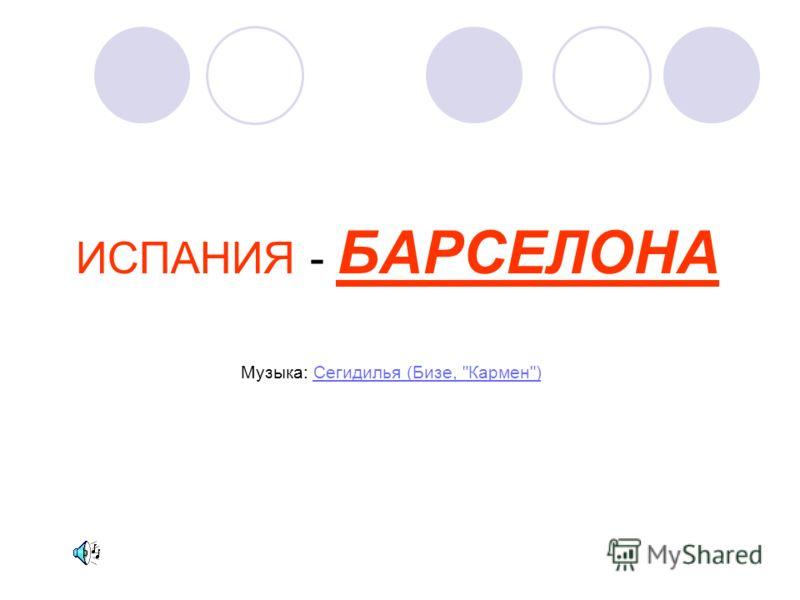 ИСПАНИЯ - БАРСЕЛОНА Музыка: Сегидилья (Бизе, Кармен)Сегидилья (Бизе, Кармен)