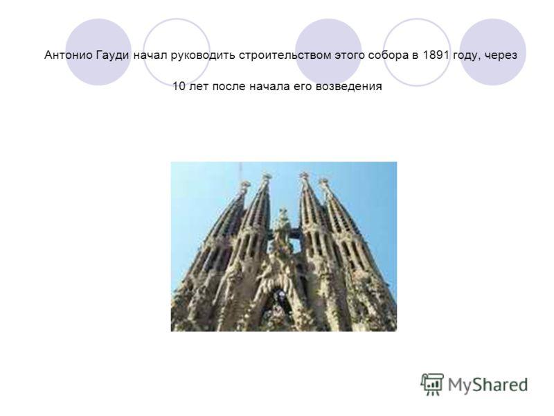 Антонио Гауди начал руководить строительством этого собора в 1891 году, через 10 лет после начала его возведения