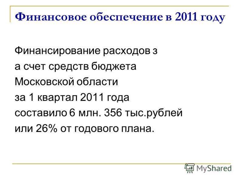 Финансовое обеспечение в 2011 году Финансирование расходов з а счет средств бюджета Московской области за 1 квартал 2011 года составило 6 млн. 356 тыс.рублей или 26% от годового плана.