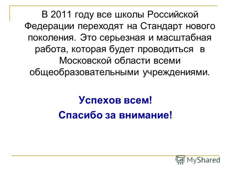 В 2011 году все школы Российской Федерации переходят на Стандарт нового поколения. Это серьезная и масштабная работа, которая будет проводиться в Московской области всеми общеобразовательными учреждениями. Успехов всем! Спасибо за внимание!