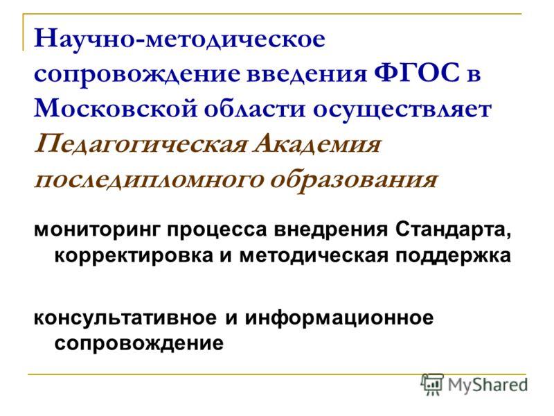 Научно-методическое сопровождение введения ФГОС в Московской области осуществляет Педагогическая Академия последипломного образования мониторинг процесса внедрения Стандарта, корректировка и методическая поддержка консультативное и информационное соп
