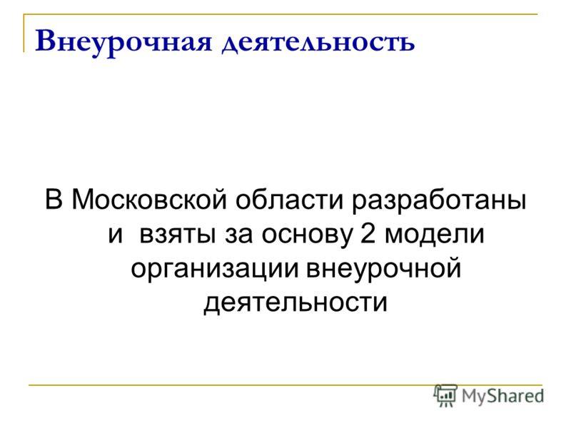 Внеурочная деятельность В Московской области разработаны и взяты за основу 2 модели организации внеурочной деятельности