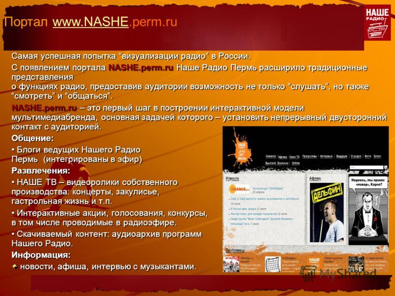 Самая успешная попытка визуализации радио в России. С появлением портала NASHE.perm.ru Наше Радио Пермь расширило традиционные представления о функциях радио, предоставив аудитории возможность не только слушать, но такжесмотреть и общаться. NASHE.per