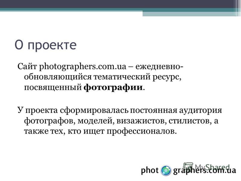 О проекте Сайт photographers.com.ua – ежедневно- обновляющийся тематический ресурс, посвященный фотографии. У проекта сформировалась постоянная аудитория фотографов, моделей, визажистов, стилистов, а также тех, кто ищет профессионалов.