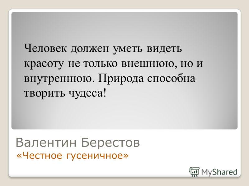 Валентин Берестов «Честное гусеничное» Человек должен уметь видеть красоту не только внешнюю, но и внутреннюю. Природа способна творить чудеса!