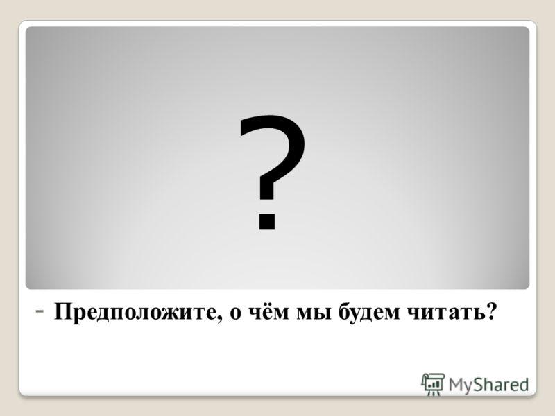 - Предположите, о чём мы будем читать? ?