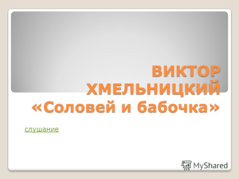 ВИКТОР ХМЕЛЬНИЦКИЙ «Соловей и бабочка» слушание
