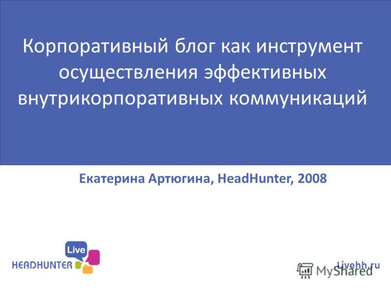 Екатерина Артюгина, HeadHunter, 2008 Livehh.ru Корпоративный блог как инструмент осуществления эффективных внутрикорпоративных коммуникаций