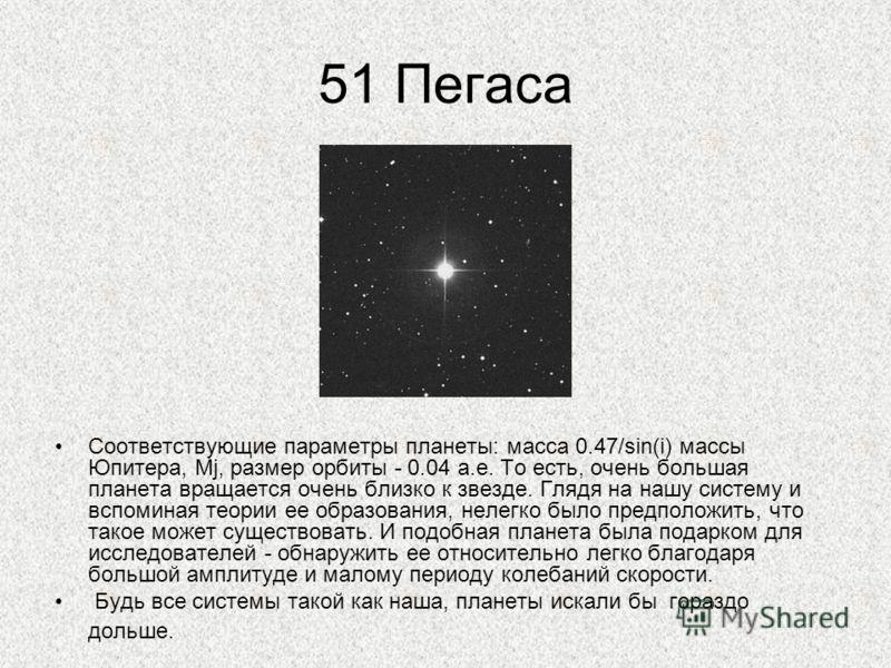 51 Пегаса Соответствующие параметры планеты: масса 0.47/sin(i) массы Юпитера, Mj, размер орбиты - 0.04 а.е. То есть, очень большая планета вращается очень близко к звезде. Глядя на нашу систему и вспоминая теории ее образования, нелегко было предполо