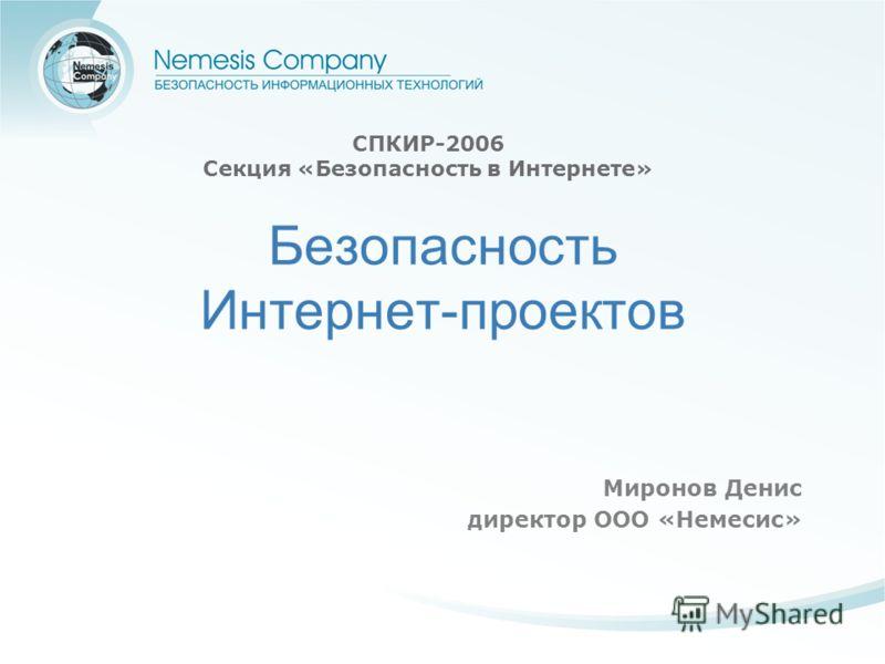 Миронов Денис директор ООО «Немесис» СПКИР-2006 Секция «Безопасность в Интернете» Безопасность Интернет-проектов