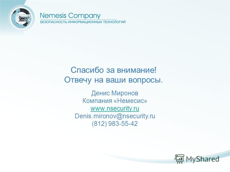 Спасибо за внимание! Отвечу на ваши вопросы. Денис Миронов Компания «Немесис» www.nsecurity.ru www.nsecurity.ru Denis.mironov@nsecurity.ru (812) 983-55-42