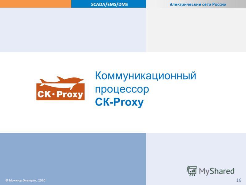 Электрические сети России SCADA/EMS/DMS Коммуникационный процессор СК-Proxy © Монитор Электрик, 2010 16