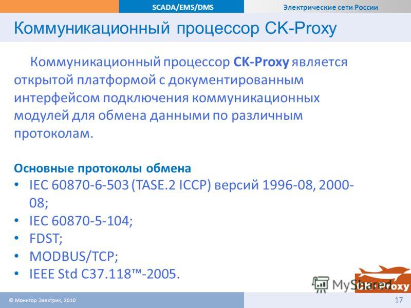 Электрические сети России SCADA/EMS/DMS Коммуникационный процессор CK-Proxy Коммуникационный процессор CK-Proxy является открытой платформой с документированным интерфейсом подключения коммуникационных модулей для обмена данными по различным протокол