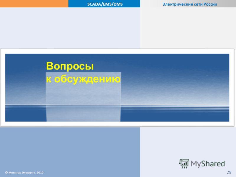 Электрические сети России SCADA/EMS/DMS Вопросы к обсуждению © Монитор Электрик, 2010 29