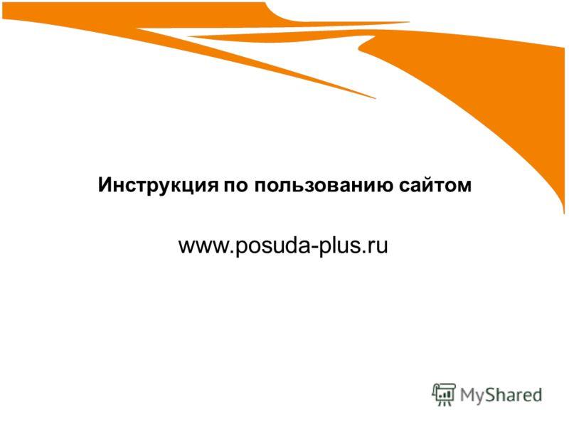 Инструкция по пользованию сайтом www.posuda-plus.ru